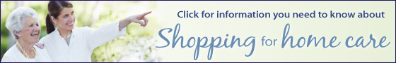 Click for Information you need to know about Shopping for Home Care